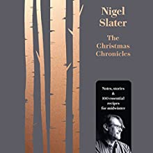 The Christmas Chronicles: Notes, stories and 100 essential recipes for midwinter Audiobook by Nigel Slater Narrated by Nigel Slater