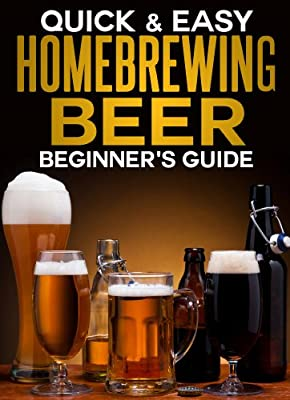 Homebrewing Beer: The Beginner's Guide (Quick and Easy Series)