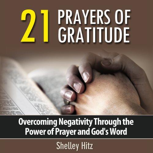 21 Prayers of Gratitude: Overcoming Negativity Through the Power of Prayer and God's Word - A Life of Gratitude