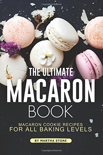 The Ultimate Macaron Book: Macaron Cookie Recipes for all Baking Levels by Martha Stone