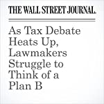 As Tax Debate Heats Up, Lawmakers Struggle to Think of a Plan B | Richard Rubin