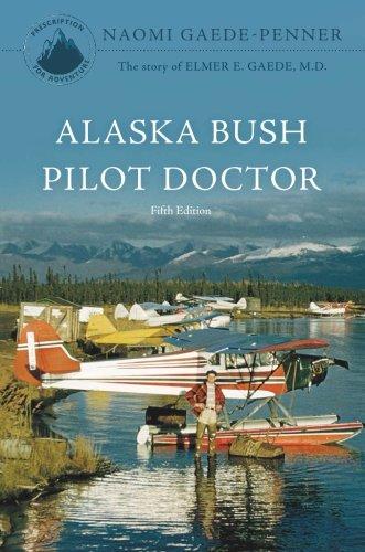 Alaska Bush Pilot Doctor - Fifth Edition: The story of Elmer E. Gaede, M.D. pdf epub