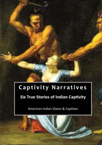 Captivity Narratives: Six True Stories of Indian Captivity (American Indian Slaves & Captives)