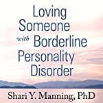 Loving Someone with Borderline Personality Disorder: How to Keep Out-of-Control Emotions from Destroying Your Relationship | Shari Y. Manning PhD