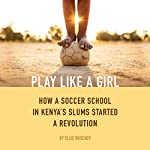 Play Like a Girl: How a Soccer School in Kenya's Slums Started a Revolution | Ellie Roscher