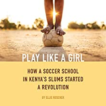 Play Like a Girl: How a Soccer School in Kenya's Slums Started a Revolution Audiobook by Ellie Roscher Narrated by Katherine Fenton