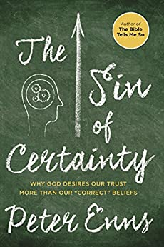 "The Sin of Certainty: Why God Desires Our Trust More Than Our ""Correct"" Beliefs by [Enns, Peter]"