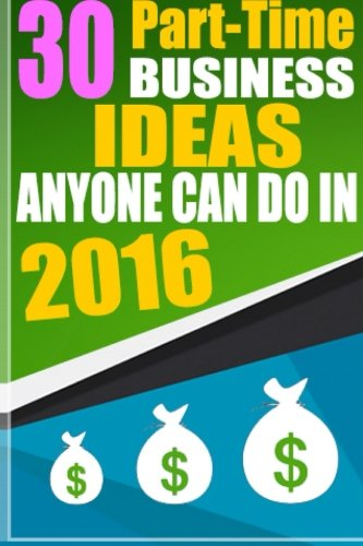 30 Part-Time Business Ideas Anyone Can do in 2016: From a Six Figure Entrepreneur ebook
