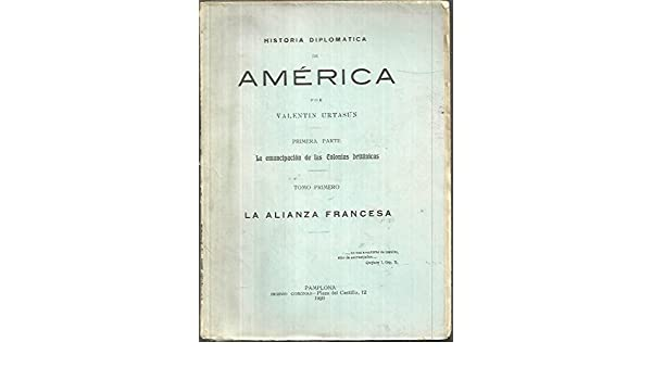 HISTORIA DIPLOMATICA DE AMERICA. PRIMERA PARTE. LA EMANCIPACION DE LAS COLONIAS BRITANICAS. TOMO PRIMERO. LA ALIANZA FRANCESA.: Amazon.es: Valentín.