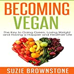 Becoming Vegan Today: The Key to Going Green, Losing Weight and Having a Happier and Healthier Life | Suzie Brownstone