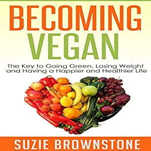 Becoming Vegan Today: The Key to Going Green, Losing Weight and Having a Happier and Healthier Life Audiobook