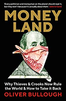 Moneyland: Why Thieves And Crooks Now Rule The World And How To Take It Back by [Bullough, Oliver]