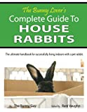 The Bunny Lover s Complete Guide To House Rabbits: The Ultimate Handbook for Successfully Living Indoors with a Pet Rabbit