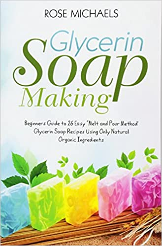 Glycerin Soap Making Beginners Guide To 26 Easy Melt And Pour
