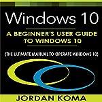 Windows 10: A Beginner's User Guide to Windows 10   Jordan Koma