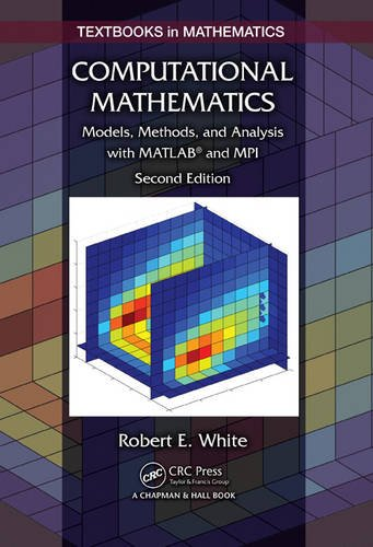Computational Mathematics: Models, Methods, and Analysis with MATLAB® and MPI, Second Edition (Textbooks in Mathematics) -  Robert E. White, 2nd Edition, Hardcover