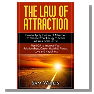 The Law of Attraction: How to Apply the Law of Attraction to Channel Your Energy to Reach All Your Goals in Life: Use LOA to Improve Your Relationships, Career, Health & Fitness, Love and Happiness