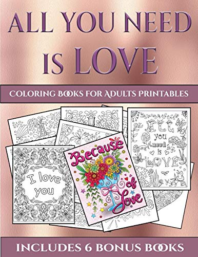 Coloring Books for Adults Printables (All You Need is Love): This book has 40 coloring sheets that can be used to color in, frame, and/or meditate ... photocopied, printed and downloaded as a PDF -