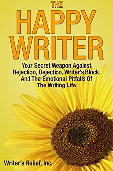 The Happy Writer: Your Secret Weapon Against Rejection, Dejection, Writer's Block, And The Emotional Pitfalls Of The Writing Life by [Writer's Relief]