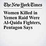 Women Killed in Yemen Raid Were Al-Qaida Fighters, Pentagon Says | Eric Schmitt