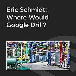 Eric Schmidt: Where Would Google Drill?
