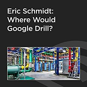 Eric Schmidt: Where Would Google Drill? Speech