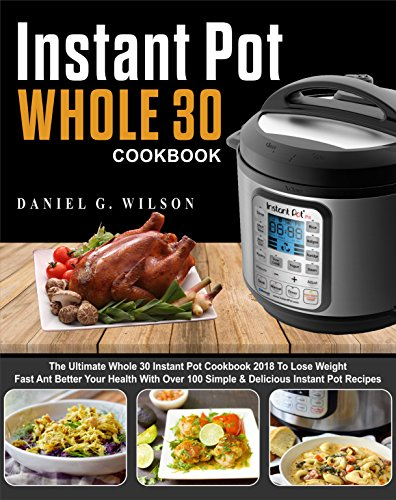 Instant Pot Whole 30 Cookbook: The Ultimate Whole 30 Instant Pot Cookbook 2018 To Lose Weight Fast And Better Your  Health With Over 100 Simple  & Delicious Instant Pot Recipes by Daniel G.  Wilson