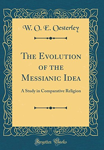 The Evolution of the Messianic Idea: A Study in Comparative Religion (Classic Reprint)