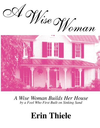 Erin Sand - A Wise Woman: A Wise Woman Builds Her House By a FOOL Who First Built on Sinking Sand
