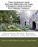 The German and Welsh Origins of the Charles and Lottie Fetterolf Family, Steve E. Troutman and Joan E. Troutman, 1934597082