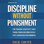 Discipline Without Punishment: The Proven Strategy That Turns Problem Employees into Superior Performers | Dick Grote