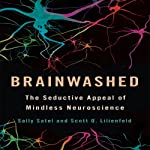 Brainwashed: The Seductive Appeal of Mindless Neuroscience | Sally Satel,Scott O. Lilienfeld