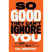 By Cal Newport - So Good They Can't Ignore You: Why Skills Trump Passion in the Quest for Work You Love