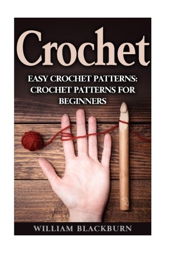 Easy Crochet Pattern - Crochet: Easy Crochet Patterns: Crochet Patterns for Beginners (Crochet: Step by Step Crochet, Crochet Patterns, Easy Crochet Patterns, Crochet Patterns for Beginners, and Crochet Projects)