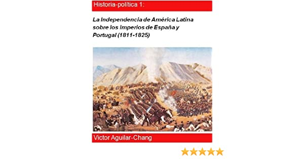 La independencia de América Latina sobre los Imperios de España y Portugal (1811-1825) eBook: Victor Aguilar-Chang: Amazon.es: Tienda Kindle