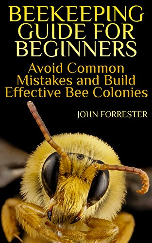 Beekeeping Guide for Beginners: Avoid Common Mistakes and Build Effective Bee Colonies: (Beekeeping Books, Beekeeping Kit) by [Forrester, John]