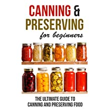 Canning and Preserving for Beginners: The Ultimate Guide to Canning and Preserving Food