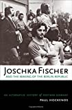 Joschka Fischer and the Making of the Berlin Republic: An Alternative History of Postwar Germany