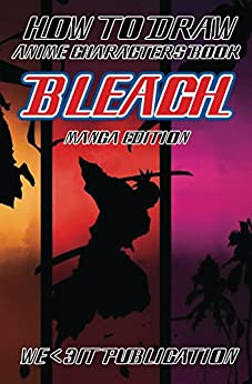 How to Draw Anime Characters Book : Bleach Manga Edition: Mastering Manga Drawing Books of Japanese Anime and Game Characters (How to Draw Manga Characters Series 4)