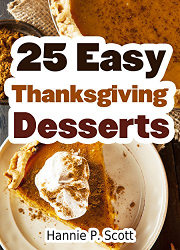 25 Easy Thanksgiving Dessert Recipes: Delicious Thanksgiving Dessert Recipe Cookbook (Simple and Easy Thanksgiving Recipes) by [Scott, Hannie P.]