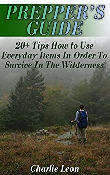 Prepper's Guide: 20+ Tips How to Use Everyday Items In Order To Survive In The Wilderness by [Leon, Charlie ]
