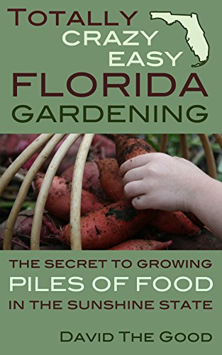 Totally Crazy Easy Florida Gardening: The Secret to Growing Piles of Food in the Sunshine State (Good Flowers To Plant In Vegetable Garden)