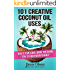 101 Creative Coconut Oil Uses: Use it for hair, body or bling- Try it for everything!
