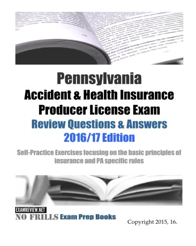 Download Pennsylvania Accident & Health Insurance Producer License Exam Review Questions & Answers 2016/17 Edition: Self-Practice Exercises focusing on the basic principles of insurance and PA specific rules Pdf