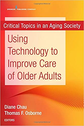 Using Technology to Improve Care of Older Adults (Critical Topics in an Aging Society) (Volume 1)
