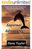 Supernal Adventures: Exploring the New Normal of Multidimensional Living (Supernal Living Book 2)