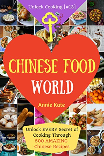 Welcome to Chinese Food World: Unlock Every Secret of Cooking Through 500 Amazing Chinese Recipes (Chinese Cookbook, Chinese Food Made Easy, Healthy Chinese Recipes) (Unlock Cooking, Cookbook [#13]) by Annie Kate
