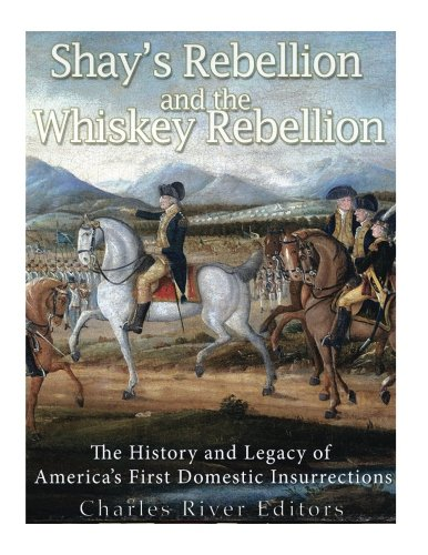 Shays' Rebellion and the Whiskey Rebellion: The History and Legacy of Early America's Domestic Insurrections