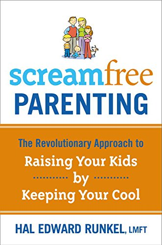 Screamfree Parenting: The Revolutionary Approach to Raising Your Kids by Keeping Your Cool by [Runkel, Hal Edward]