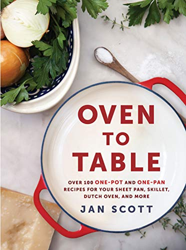 Oven to Table: Over 100 One-Pot and One-Pan Recipes for Your Sheet Pan, Skillet, Dutch Oven, and More by Jan Scott